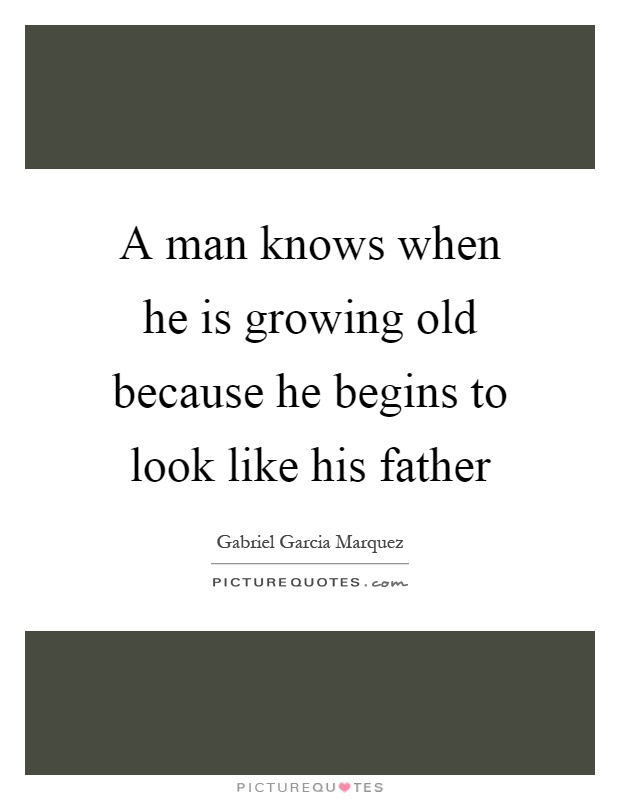 A man knows when he is growing old because he begins to look like his father Picture Quote #1