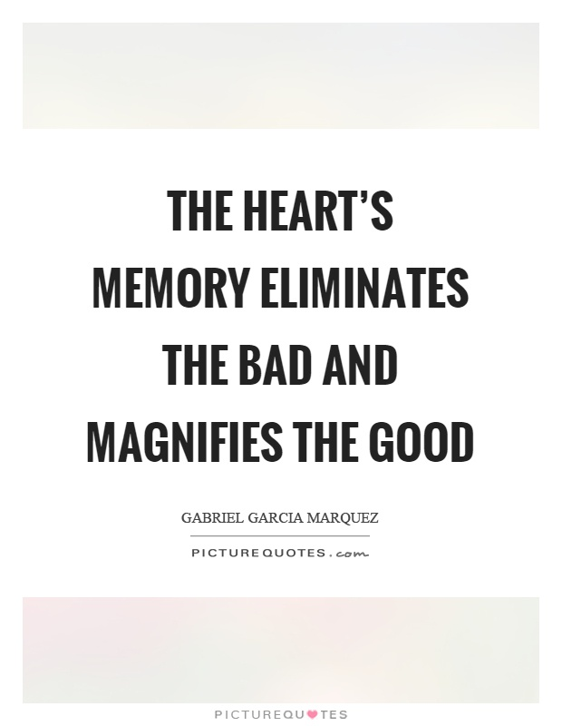 The heart's memory eliminates the bad and magnifies the good Picture Quote #1