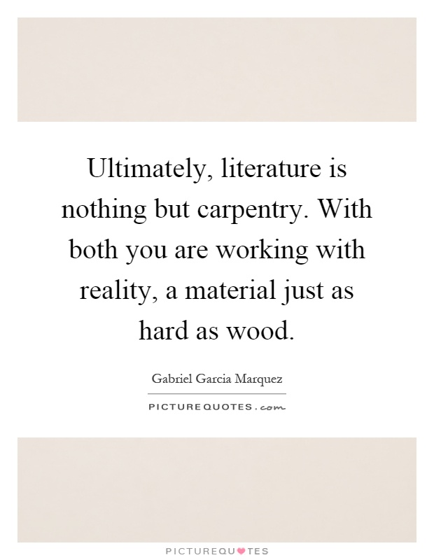 Ultimately, literature is nothing but carpentry. With both you are working with reality, a material just as hard as wood Picture Quote #1