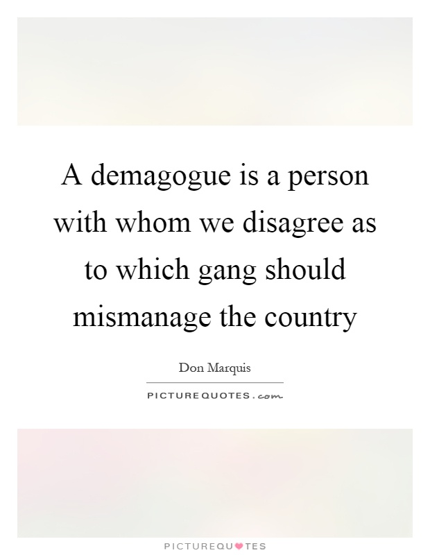 A demagogue is a person with whom we disagree as to which gang should mismanage the country Picture Quote #1