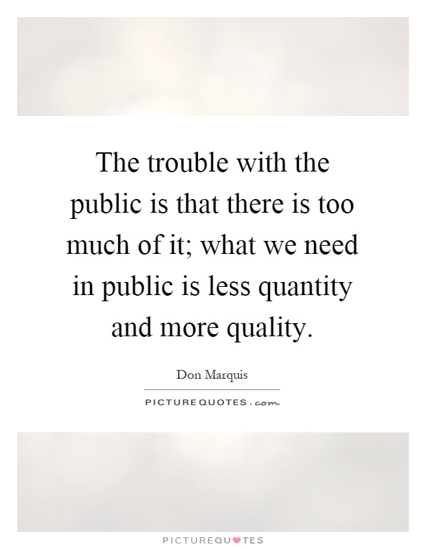 The trouble with the public is that there is too much of it; what we need in public is less quantity and more quality Picture Quote #1