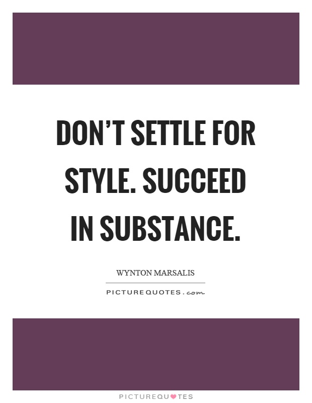 Don't settle for style. Succeed in substance Picture Quote #1