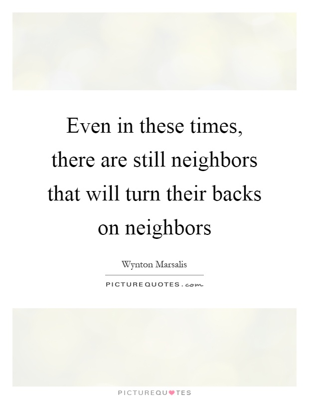 Even in these times, there are still neighbors that will turn their backs on neighbors Picture Quote #1