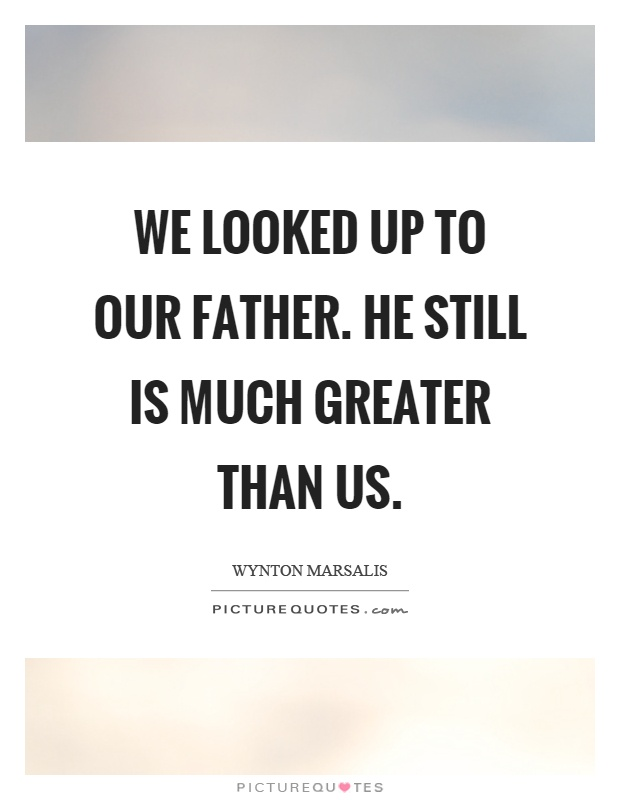 We looked up to our father. He still is much greater than us Picture Quote #1