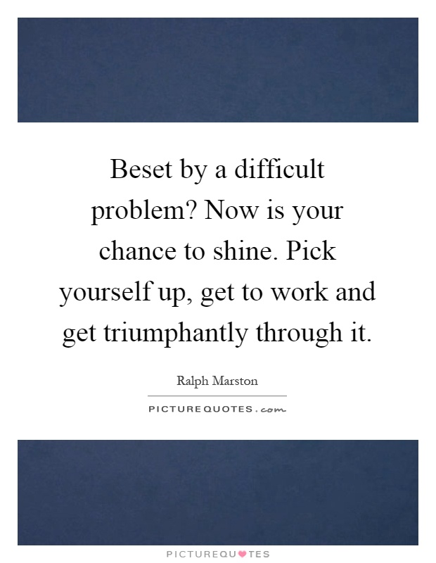 Beset by a difficult problem? Now is your chance to shine. Pick yourself up, get to work and get triumphantly through it Picture Quote #1