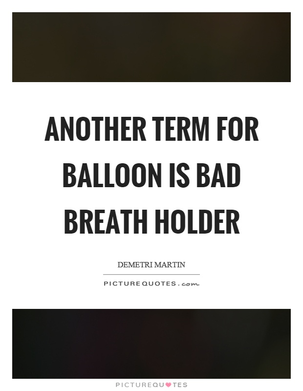 Another term for balloon is bad breath holder Picture Quote #1