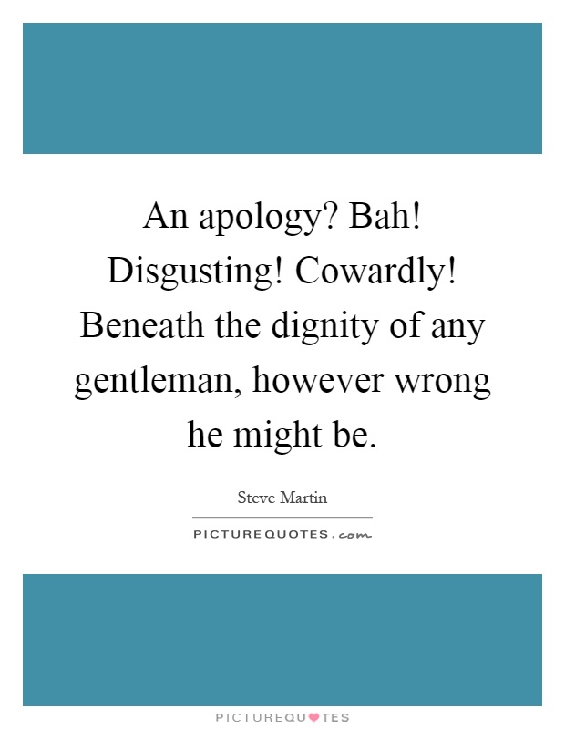An apology? Bah! Disgusting! Cowardly! Beneath the dignity of any gentleman, however wrong he might be Picture Quote #1