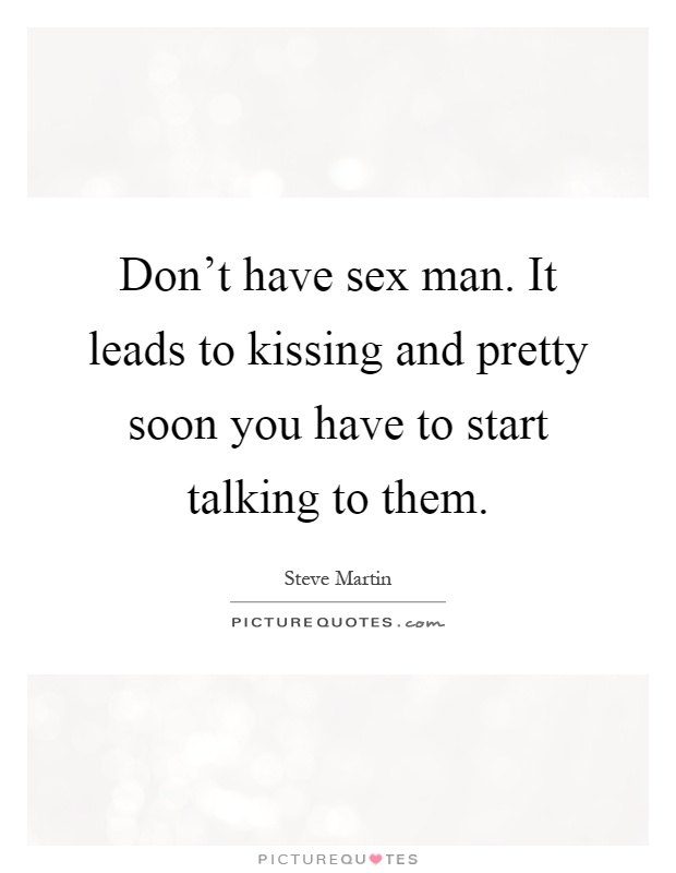 Don't have sex man. It leads to kissing and pretty soon you have to start talking to them Picture Quote #1