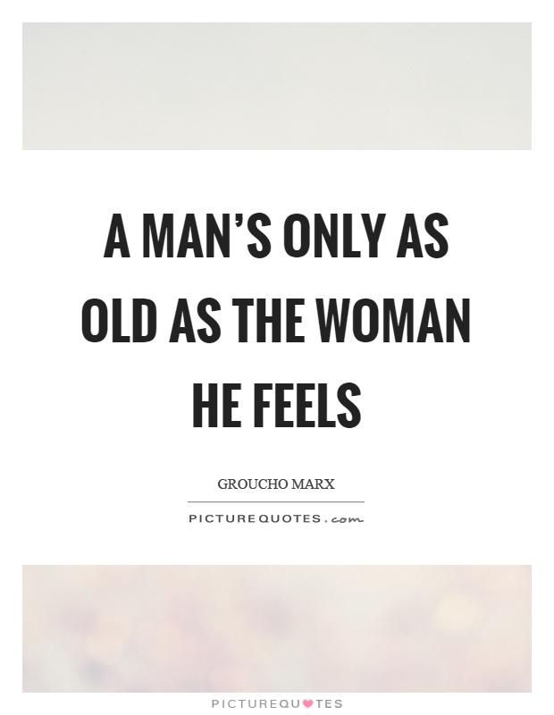 A man's only as old as the woman he feels Picture Quote #1