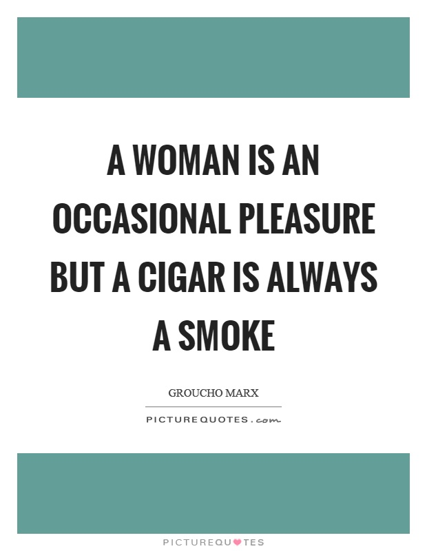 A woman is an occasional pleasure but a cigar is always a smoke Picture Quote #1