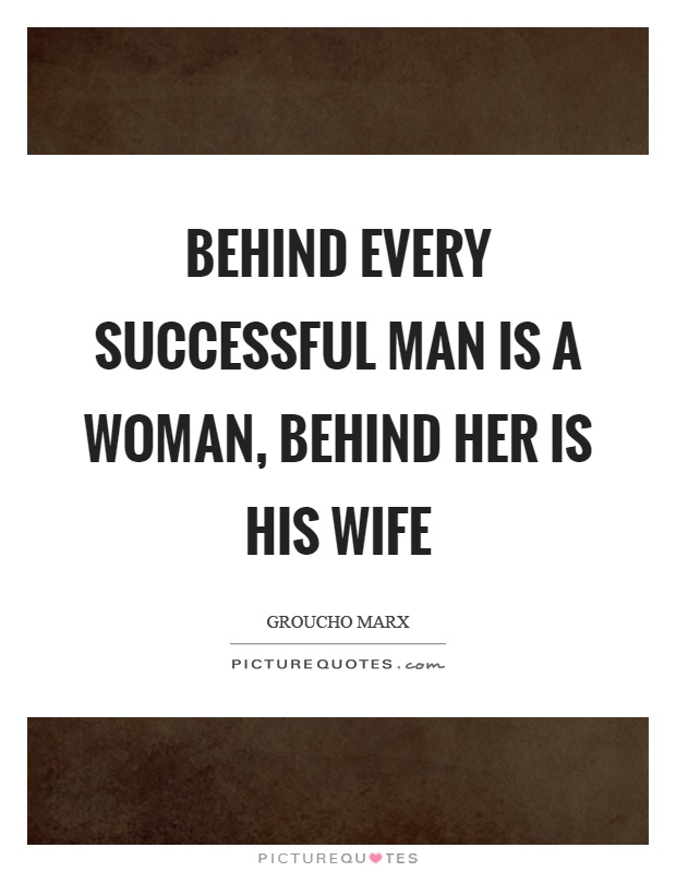 Behind every successful man is a woman, behind her is his wife Picture Quote #1