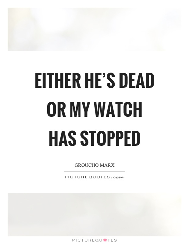 Either he's dead or my watch has stopped Picture Quote #1