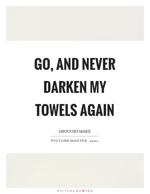Go, and never darken my towels again Picture Quote #1