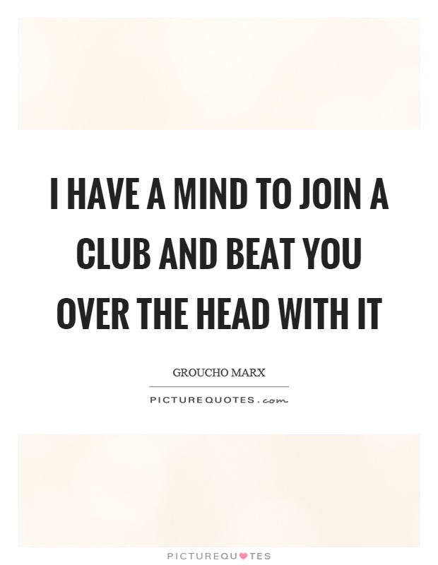 I have a mind to join a club and beat you over the head with it Picture Quote #1