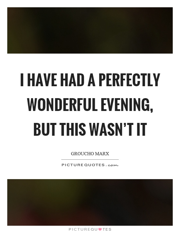 I have had a perfectly wonderful evening, but this wasn't it Picture Quote #1