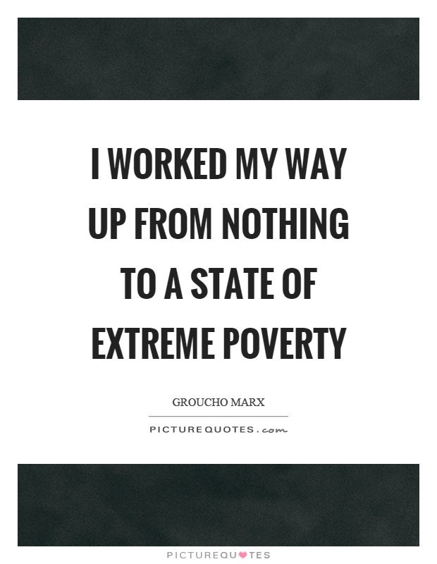 I worked my way up from nothing to a state of extreme poverty Picture Quote #1