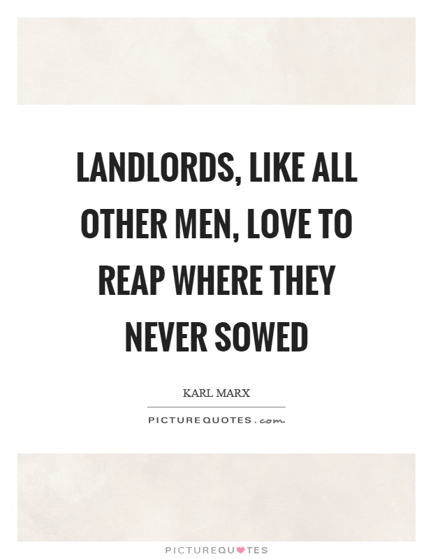 Landlords, like all other men, love to reap where they never sowed Picture Quote #1