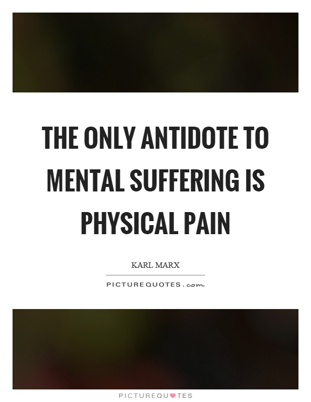 The only antidote to mental suffering is physical pain Picture Quote #1