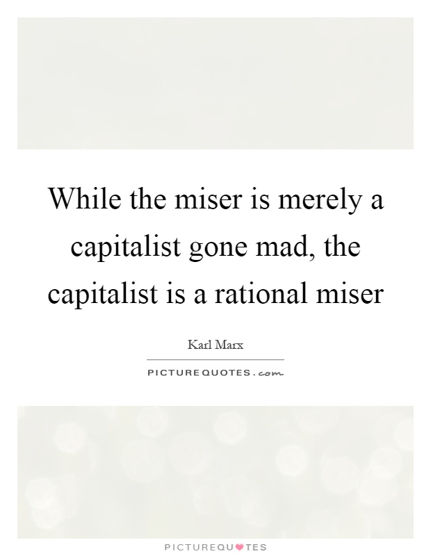 While the miser is merely a capitalist gone mad, the capitalist is a rational miser Picture Quote #1
