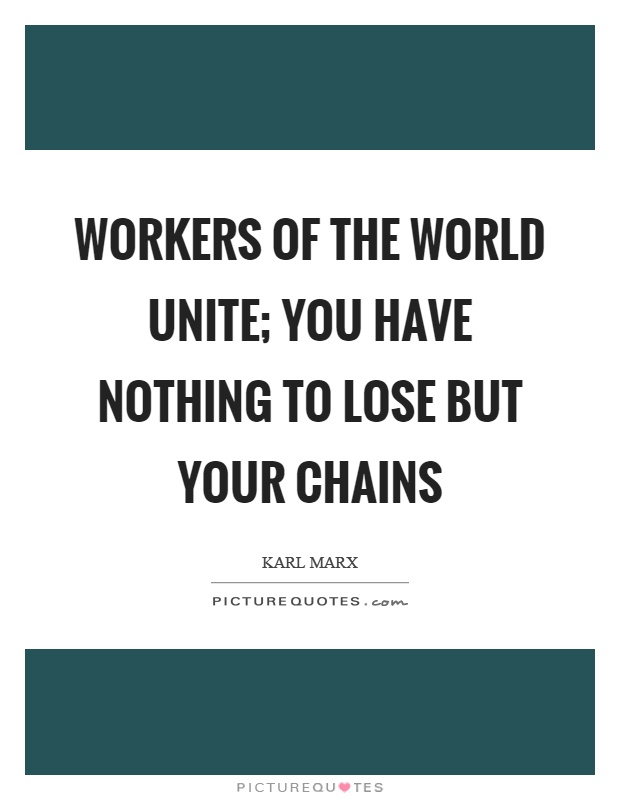Workers of the world unite; you have nothing to lose but your chains Picture Quote #1