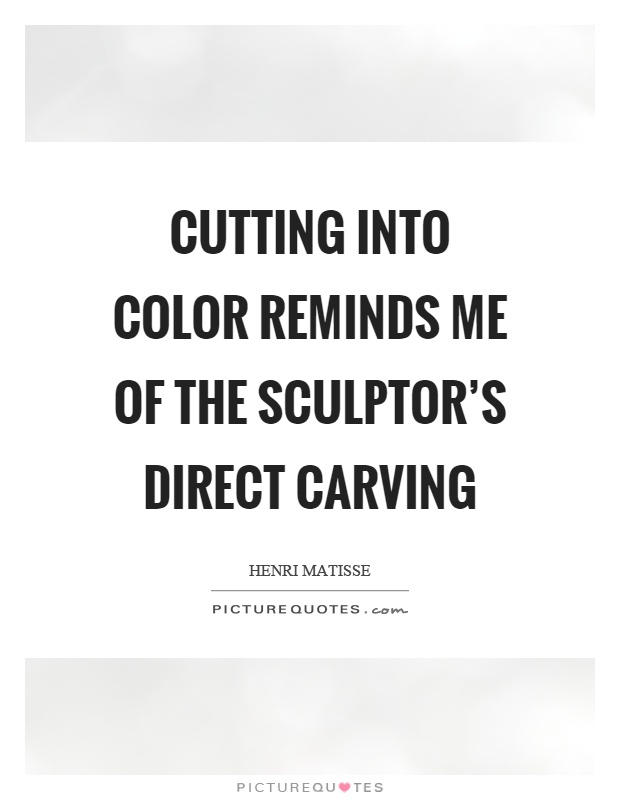 Cutting into color reminds me of the sculptor's direct carving Picture Quote #1