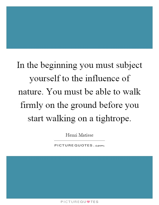 In the beginning you must subject yourself to the influence of nature. You must be able to walk firmly on the ground before you start walking on a tightrope Picture Quote #1