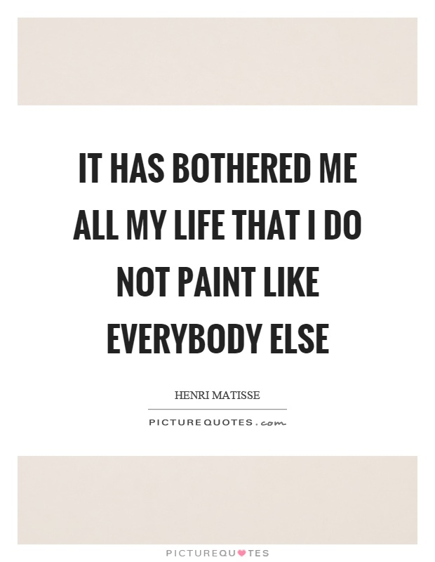 It has bothered me all my life that I do not paint like everybody else Picture Quote #1