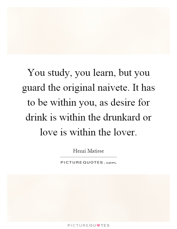 You study, you learn, but you guard the original naivete. It has to be within you, as desire for drink is within the drunkard or love is within the lover Picture Quote #1