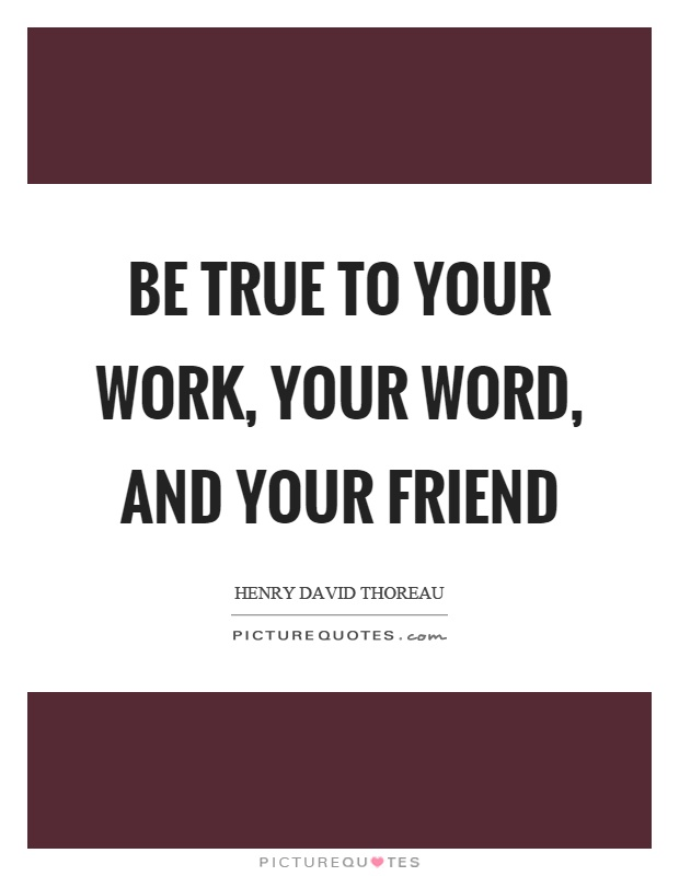 Be true to your work, your word, and your friend Picture Quote #1