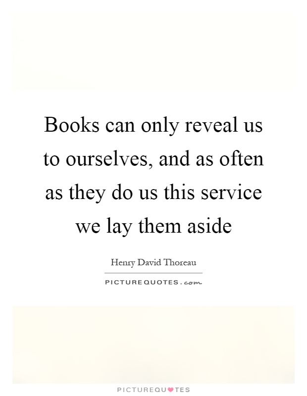 Books can only reveal us to ourselves, and as often as they do us this service we lay them aside Picture Quote #1