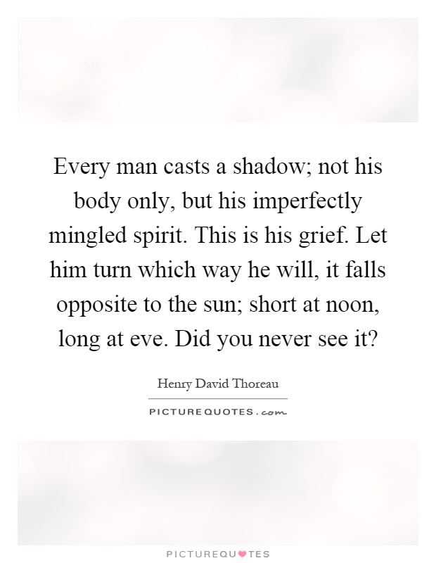 Every man casts a shadow; not his body only, but his imperfectly mingled spirit. This is his grief. Let him turn which way he will, it falls opposite to the sun; short at noon, long at eve. Did you never see it? Picture Quote #1