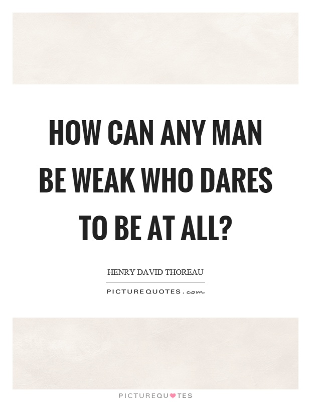 How can any man be weak who dares to be at all? Picture Quote #1