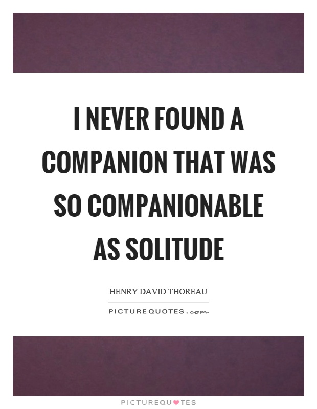 I never found a companion that was so companionable as solitude Picture Quote #1