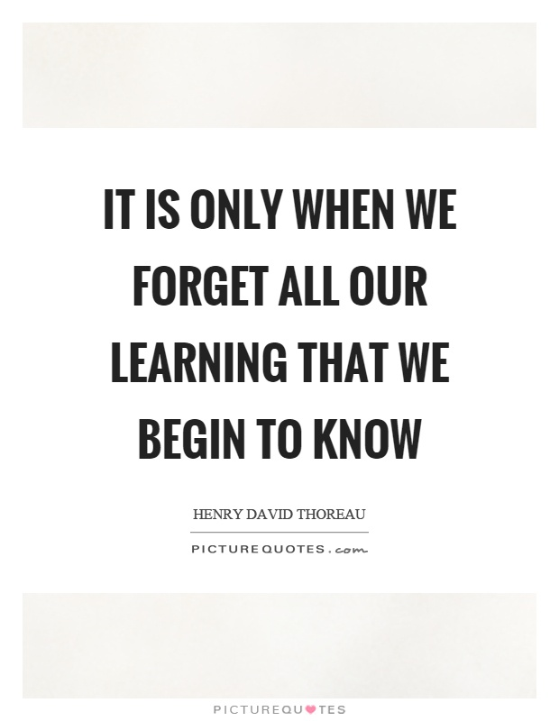 It is only when we forget all our learning that we begin to know Picture Quote #1