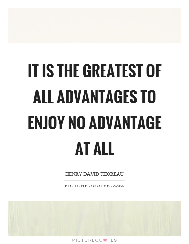 It is the greatest of all advantages to enjoy no advantage at all Picture Quote #1