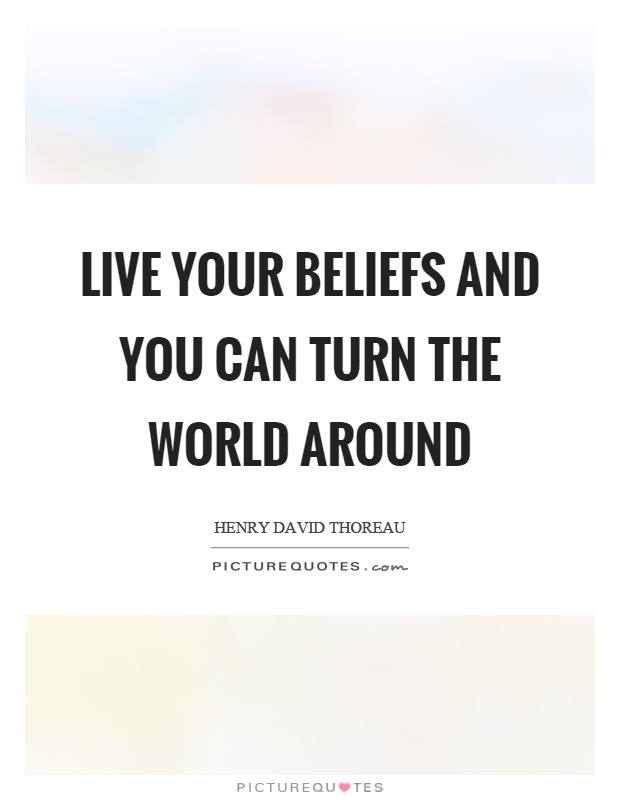 Live your beliefs and you can turn the world around Picture Quote #1
