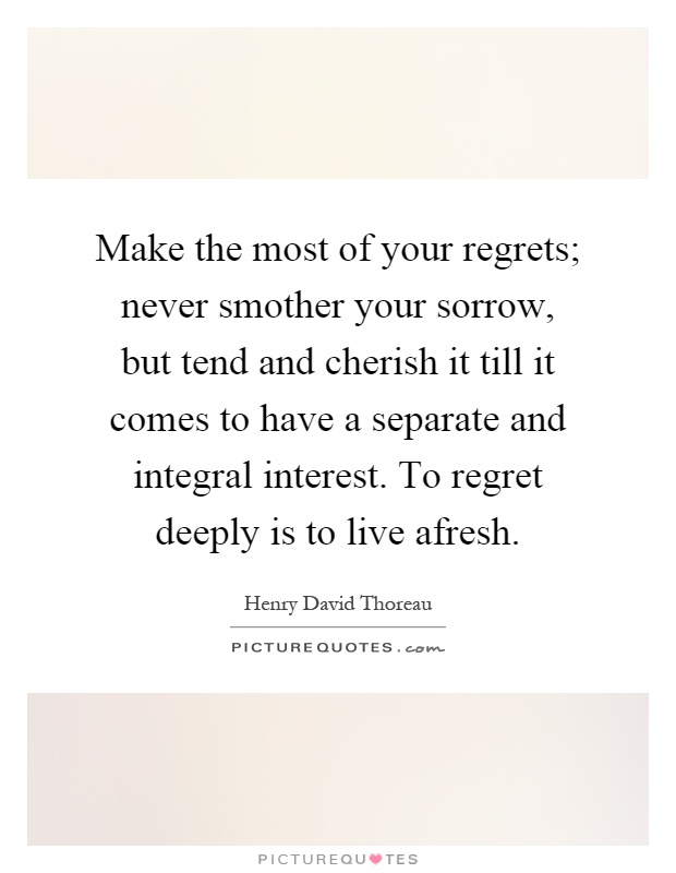 Make the most of your regrets; never smother your sorrow, but tend and cherish it till it comes to have a separate and integral interest. To regret deeply is to live afresh Picture Quote #1