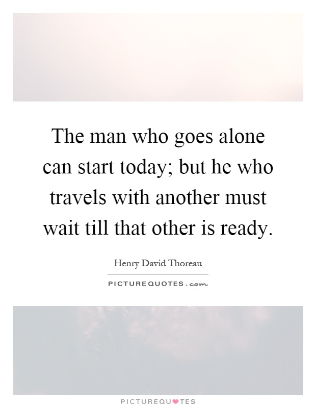 The man who goes alone can start today; but he who travels with another must wait till that other is ready Picture Quote #1