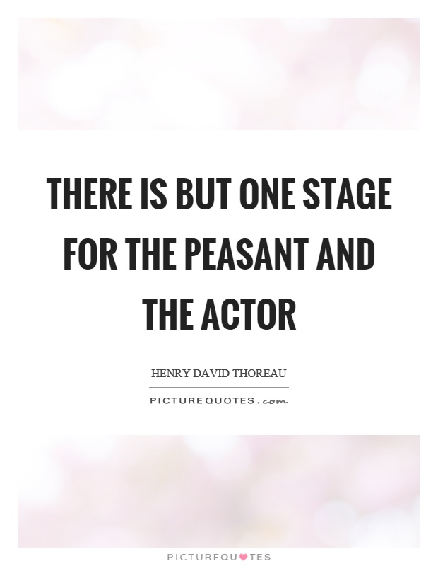 There is but one stage for the peasant and the actor Picture Quote #1
