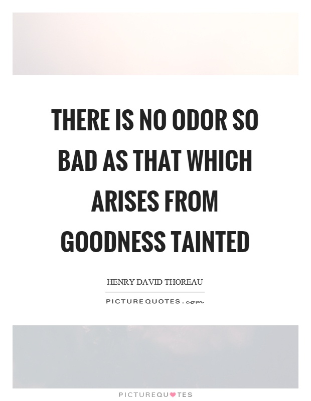 goodness tainted quote Tainted quote of the day welcome to these tainted quotes of the day from my large collection of positive, romantic, and funny quotes the moment there is suspicion about a person's motives, everything he does becomes tainted - mohandas (mahatma) gandhi related topics: values honor purpose there is no odor so bad as that which arises from goodness tainted - henry david thoreau.