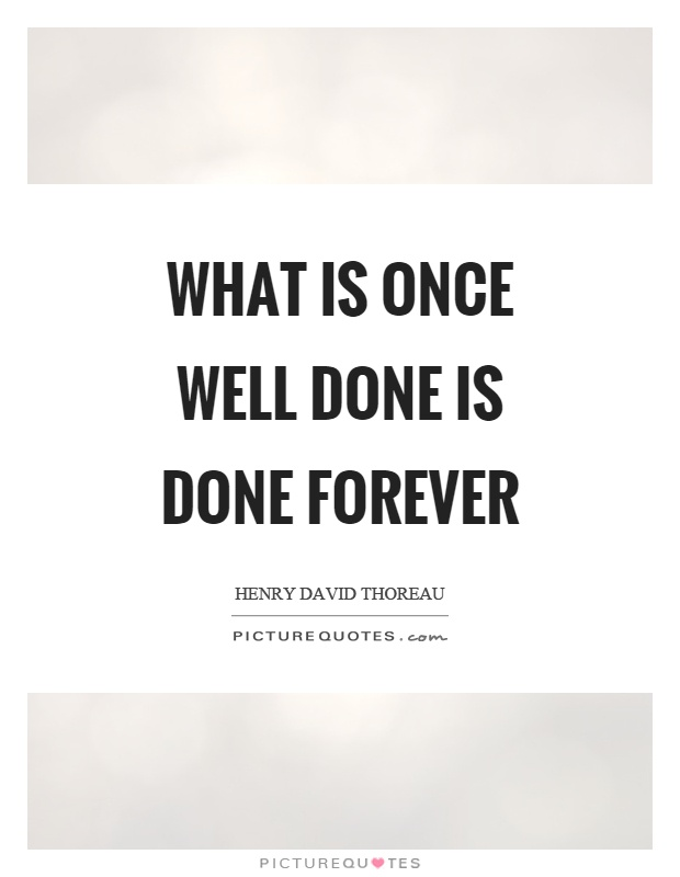 What is once well done is done forever Picture Quote #1