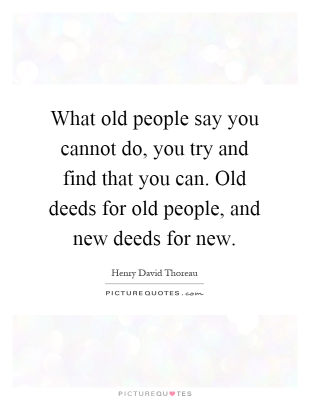 What old people say you cannot do, you try and find that you can. Old deeds for old people, and new deeds for new Picture Quote #1