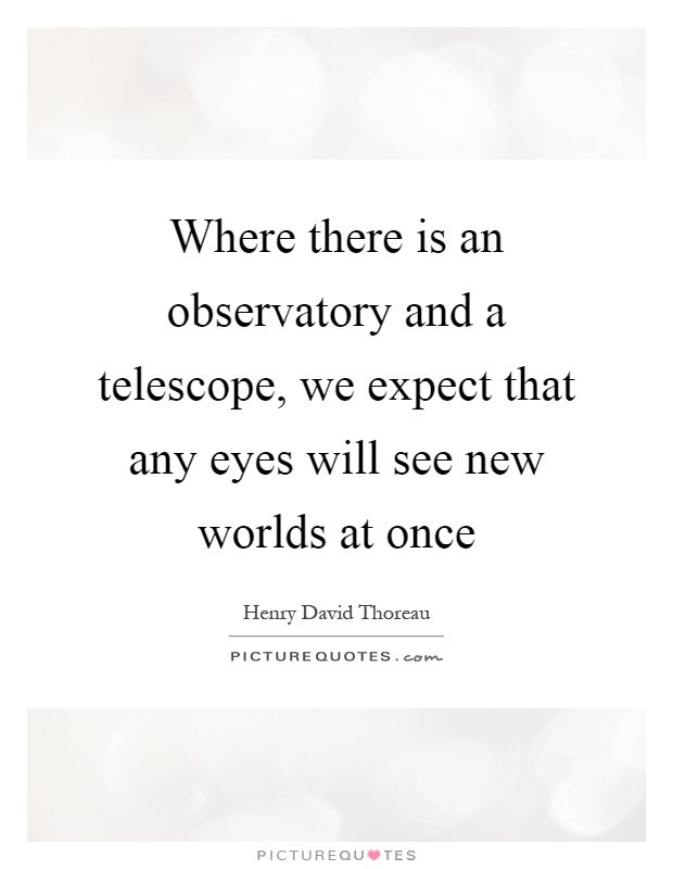 Where there is an observatory and a telescope, we expect that any eyes will see new worlds at once Picture Quote #1