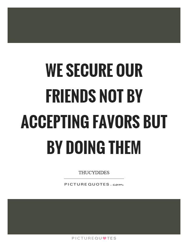 We secure our friends not by accepting favors but by doing them Picture Quote #1