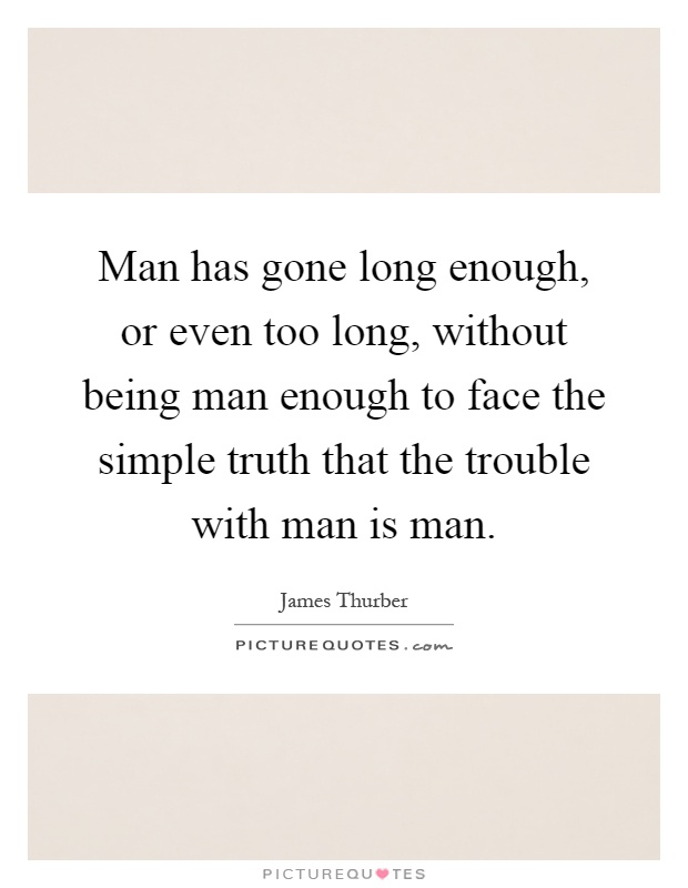 Man has gone long enough, or even too long, without being man enough to face the simple truth that the trouble with man is man Picture Quote #1