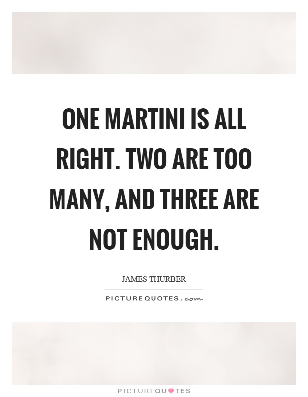 One martini is all right. Two are too many, and three are not enough Picture Quote #1