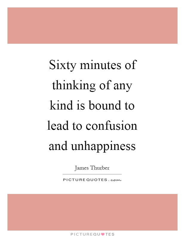 Sixty minutes of thinking of any kind is bound to lead to confusion and unhappiness Picture Quote #1