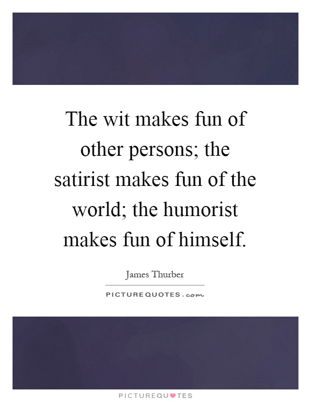 The wit makes fun of other persons; the satirist makes fun of the world; the humorist makes fun of himself Picture Quote #1