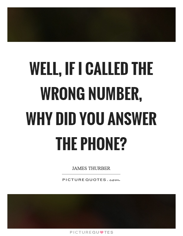 Well, if I called the wrong number, why did you answer the phone? Picture Quote #1