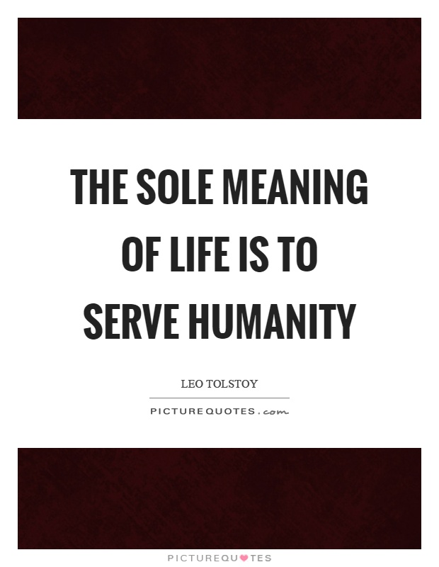 The sole meaning of life is to serve humanity Picture Quote #1